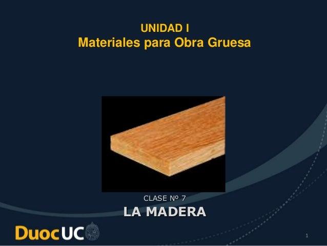 1 UNIDAD I Materiales para Obra Gruesa CLASE Nº 7 LA MADERA