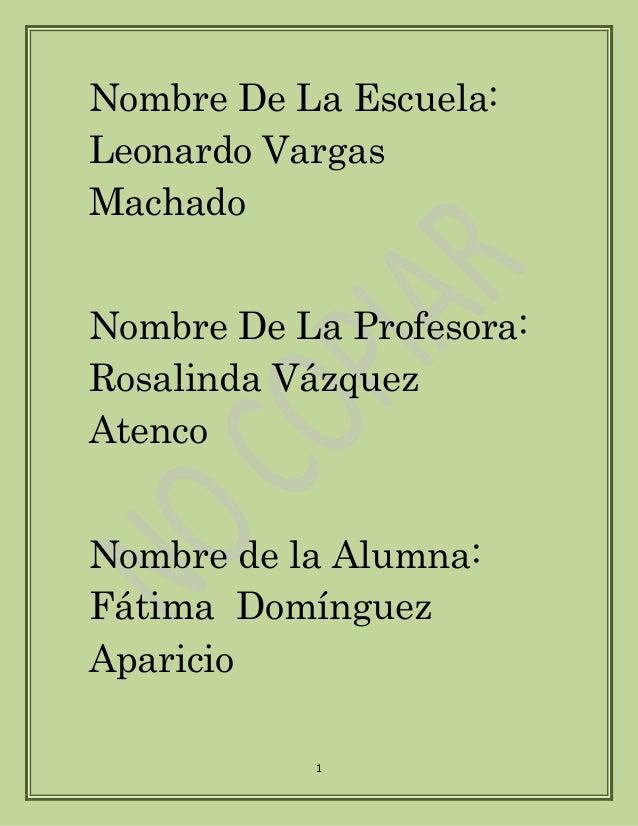 Nombre De La Escuela:  Leonardo Vargas  Machado  Nombre De La Profesora:  Rosalinda Vázquez  Atenco  Nombre de la Alumna: ...