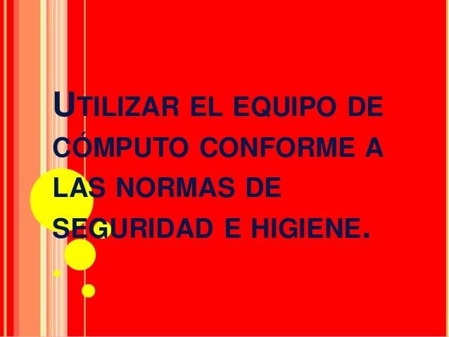 UTILIZAR EL EQUIPO DECÓMPUTO CONFORME ALAS NORMAS DESEGURIDAD E HIGIENE.