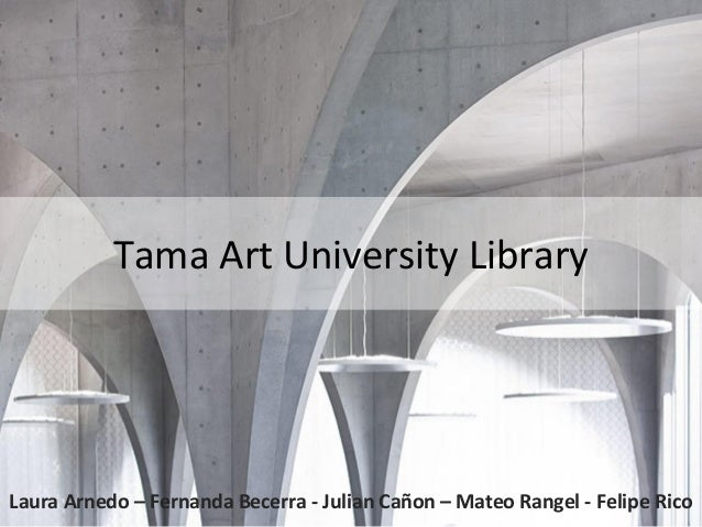 Tama Art University Library Laura Arnedo – Fernanda Becerra - Julian Cañon – Mateo Rangel - Felipe Rico