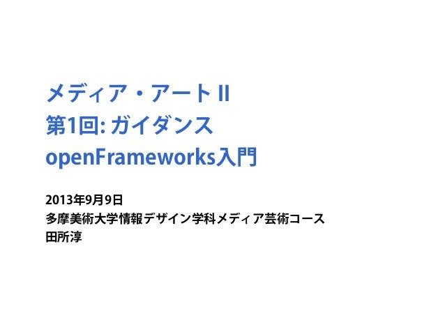 メディア・アート II 第1回: ガイダンス openFrameworks入門 2013年9月9日 多摩美術大学情報デザイン学科メディア芸術コース 田所淳
