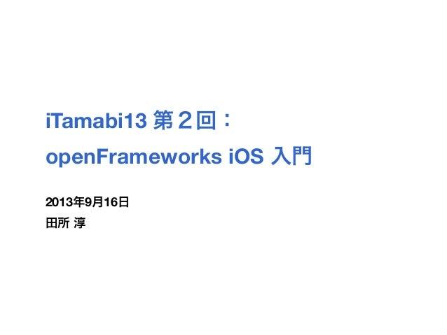 iTamabi13 第2回: openFrameworks iOS 入門 2013年9月16日 田所 淳