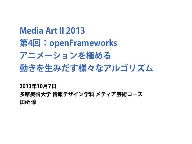 Media Art II 2013 第4回:openFrameworks アニメーションを極める 動きを生みだす様々なアルゴリズム 2013年10月7日 多摩美術大学 情報デザイン学科 メディア芸術コース 田所 淳