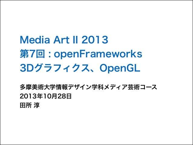 Media Art II 2013 第7回 : openFrameworks 3Dグラフィクス、OpenGL 多摩美術大学情報デザイン学科メディア芸術コース 2013年10月28日 田所 淳