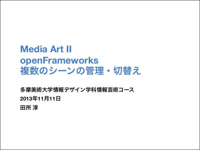 Media Art II openFrameworks 複数のシーンの管理・切替え 多摩美術大学情報デザイン学科情報芸術コース 2013年11月11日 田所 淳