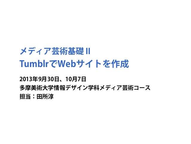 メディア芸術基礎 II TumblrでWebサイトを作成 2013年9月30日、10月7日 多摩美術大学情報デザイン学科メディア芸術コース 担当:田所淳