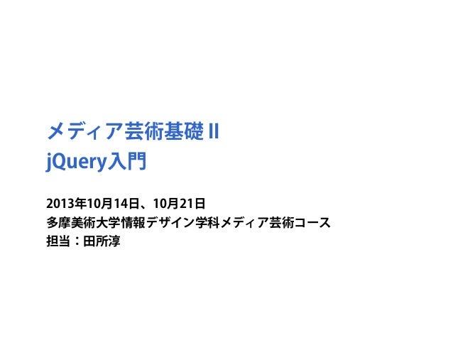 メディア芸術基礎 II jQuery入門 2013年10月14日、10月21日 多摩美術大学情報デザイン学科メディア芸術コース 担当:田所淳