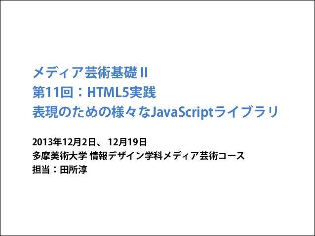 メディア芸術基礎 II 第11回:HTML5実践 表現のための様々なJavaScriptライブラリ 2013年12月2日、 12月19日 多摩美術大学 情報デザイン学科メディア芸術コース 担当:田所淳