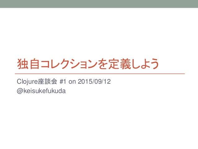 独自コレクションを定義しよう Clojure座談会 #1 on 2015/09/12 @keisukefukuda