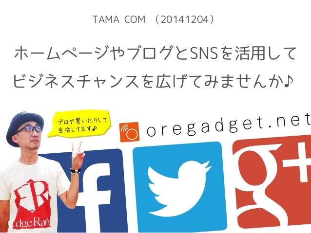 TAMA COM (20141204)  ホームページやブログとSNSを活用して  ビジネスチャンスを広げてみませんか♪