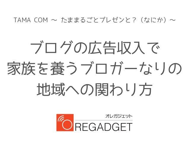 TAMA COM ~ たままるごとプレゼンと?(なにか)~ ブログの広告収入で 家族を養うブロガーなりの 地域への関わり方