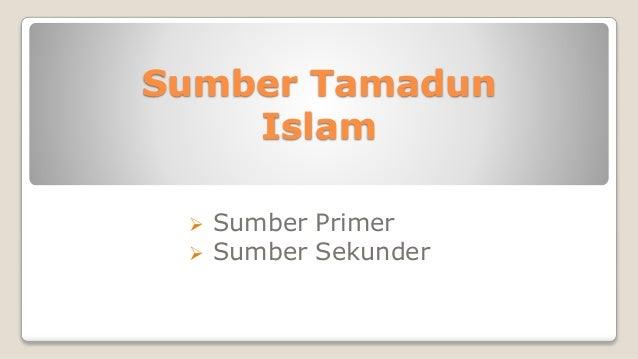 sumber sumber tamadun islam Tamadun islam merupakan sebuah tamadun yang amat berbeza dengan  tamadun-tamadun dunia lain ilmuan serta cendekiawan islam seperti ibn sina  atau.