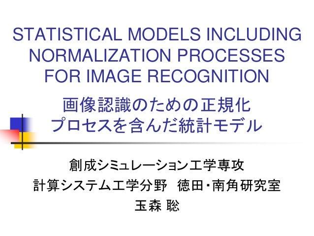 STATISTICAL MODELS INCLUDING NORMALIZATION PROCESSES FOR IMAGE RECOGNITION 画像認識のための正規化 プロセスを含んだ統計モデル 創成シミュレーション工学専攻 計算システム...