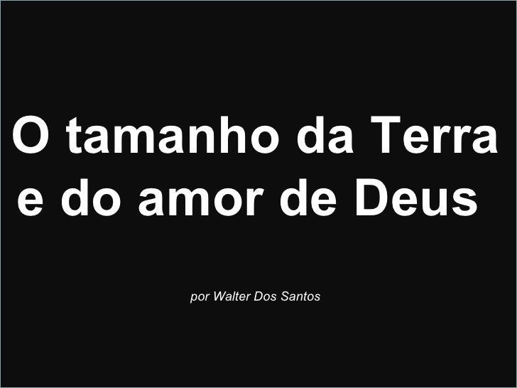 O tamanho da Terra  e do amor de Deus  por Walter Dos Santos