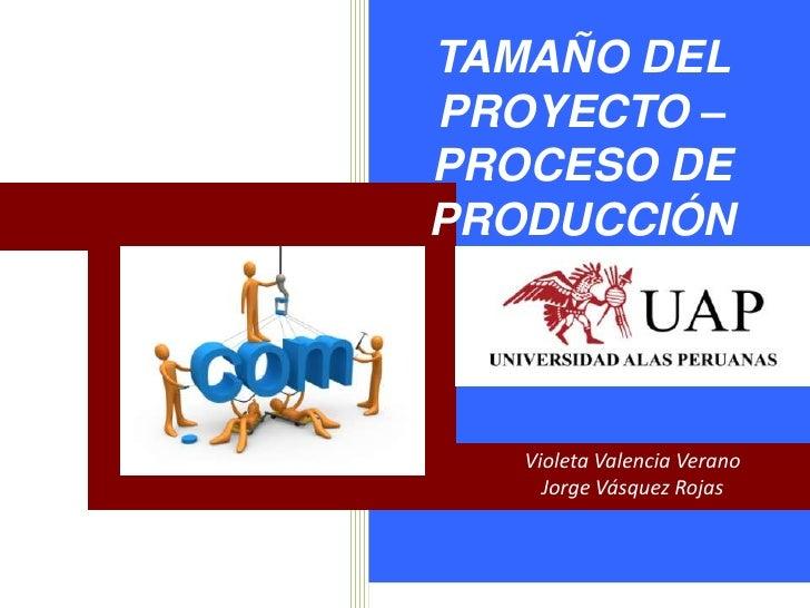 TAMAÑO DELPROYECTO –PROCESO DEPRODUCCIÓN   Violeta Valencia Verano     Jorge Vásquez Rojas