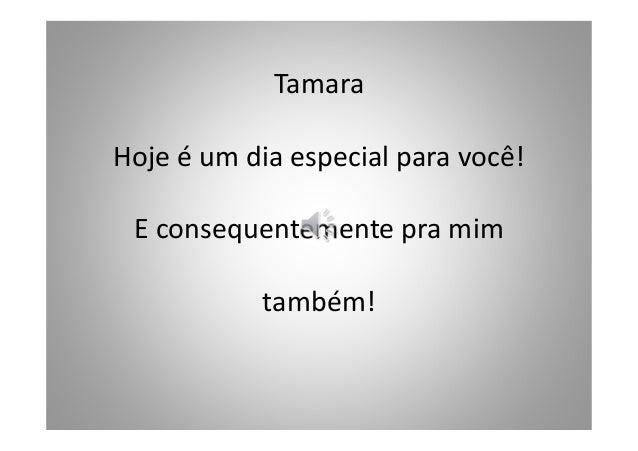 Tamara Hoje é um dia especial para você! E consequentemente pra mim também!
