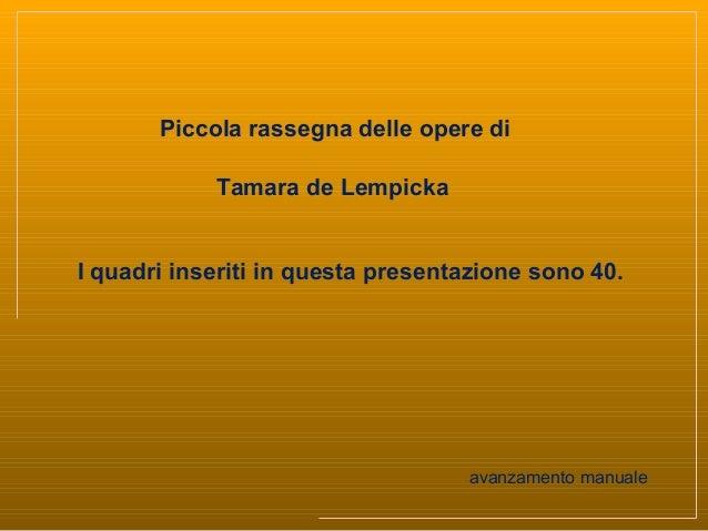 Piccola rassegna delle opere diTamara de LempickaI quadri inseriti in questa presentazione sono 40.avanzamento manuale