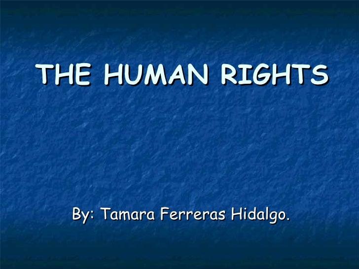 THE HUMAN RIGHTS By: Tamara Ferreras Hidalgo.