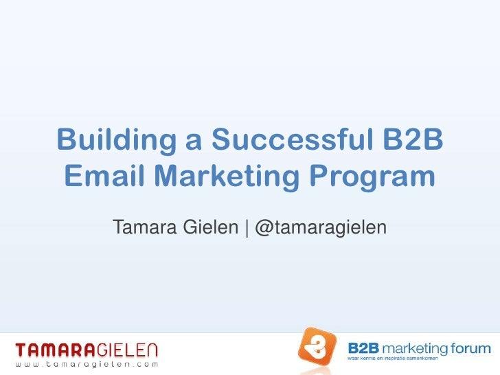 Building a Successful B2B Email Marketing Program<br />Tamara Gielen | @tamaragielen<br />