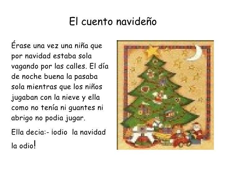 El cuento navideño <ul><li>Érase una vez una niña que por navidad estaba sola vagando por las calles. El día de noche buen...