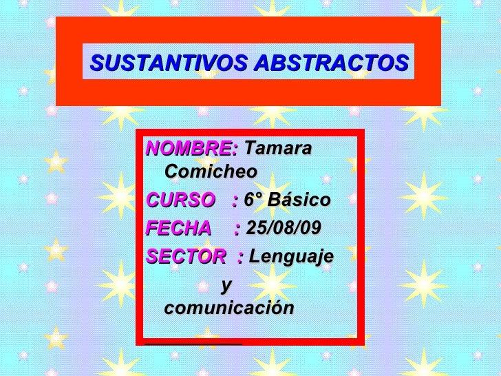 NOMBRE:  Tamara Comicheo CURSO  :  6° Básico  FECHA  :  25/08/09 SECTOR  :  Lenguaje y comunicación SUSTANTIVOS ABSTRACTOS