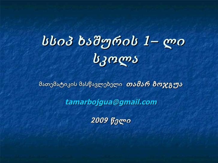 სსიპ ხაშურის 1– ლი  სკოლა მათემატიკის მასწავლებელი  თამარ ბოჯგუა [email_address] 2009 წელი
