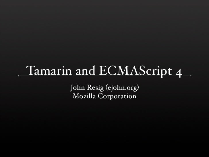 Tamarin and ECMAScript 4       John Resig (ejohn.org)        Mozilla Corporation