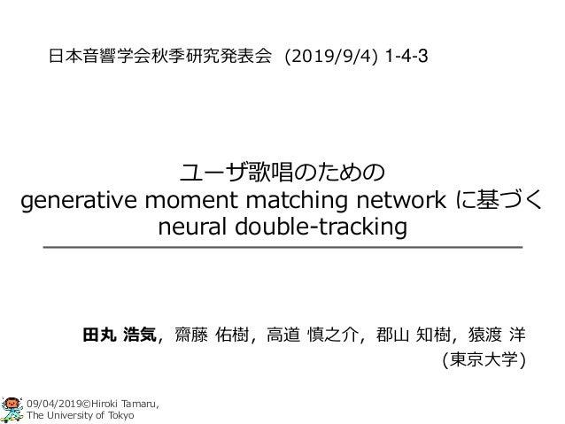 09/04/2019©Hiroki Tamaru, The University of Tokyo ユーザ歌唱のための generative moment matching network に基づく neural double-tracking...