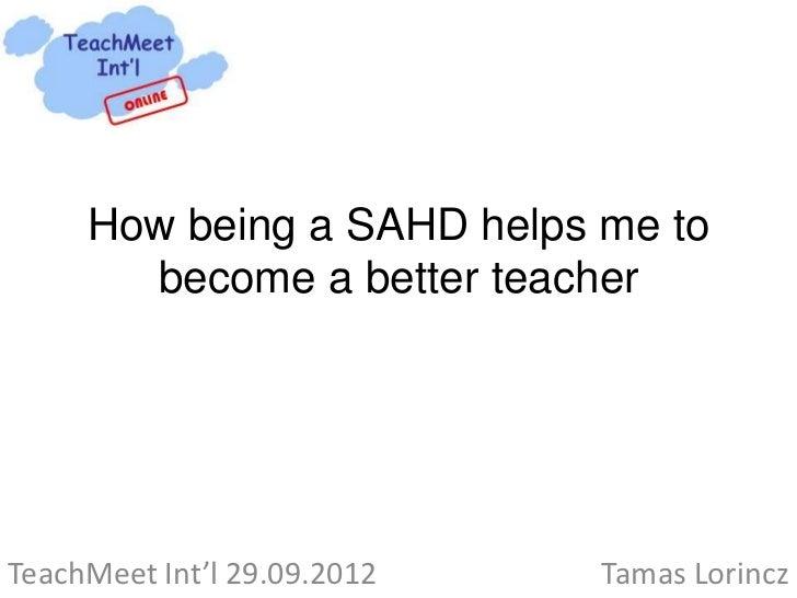 How being a SAHD helps me to       become a better teacherTeachMeet Int'l 29.09.2012   Tamas Lorincz