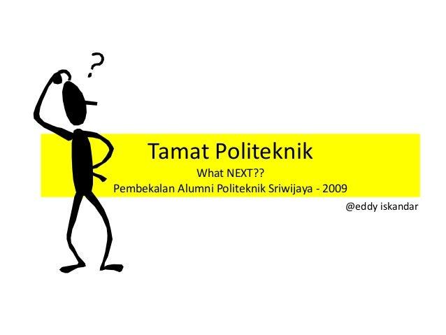 Tamat Politeknik What NEXT?? Pembekalan Alumni Politeknik Sriwijaya - 2009 @eddy iskandar