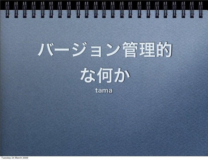 バージョン管理的                           な何か                           tamaTuesday 24 March 2009