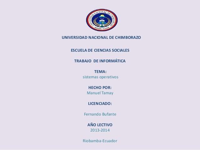 UNIVERSIDAD NACIONAL DE CHIMBORAZO ESCUELA DE CIENCIAS SOCIALES TRABAJO DE INFORMÁTICA TEMA: sistemas operativos HECHO POR...