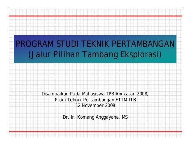 PROGRAM STUDI TEKNIK PERTAMBANGAN (Jalur Pilihan Tambang Eksplorasi) Disampaikan Pada Mahasiswa TPB Angkatan 2008, Prodi T...