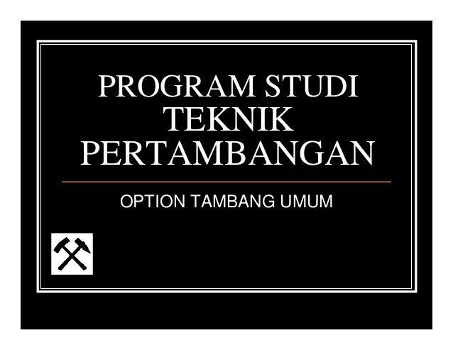 PROGRAM STUDI TEKNIK PERTAMBANGAN OPTION TAMBANG UMUM