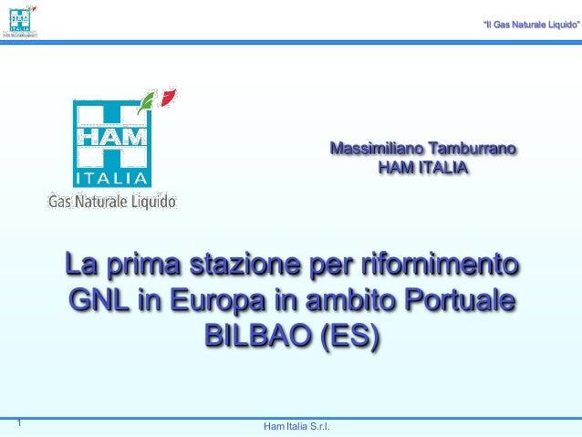 """""""Il Gas Naturale Liquido""""  Massimiliano Tamburrano HAM ITALIA  La prima stazione per rifornimento GNL in Europa in ambito ..."""