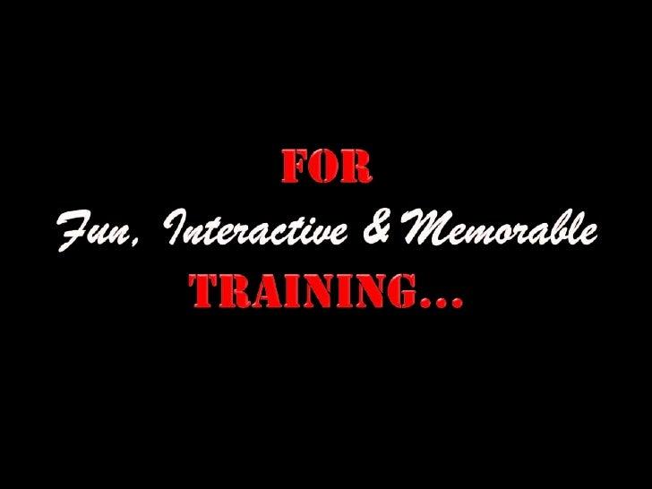 FOR<br />Fun, Interactive & Memorable<br />TRAINING...<br />