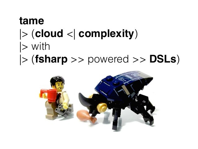 tame |> (cloud <| complexity) |> with |> (fsharp >> powered >> DSLs)