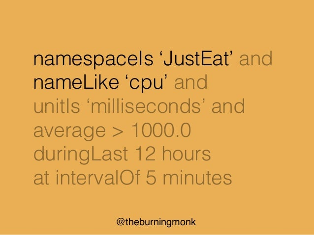 @theburningmonk namespaceIs 'JustEat' and nameLike 'cpu' and unitIs 'milliseconds' and average > 1000.0 duringLast 12 hour...