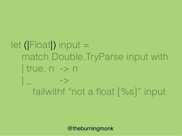 @theburningmonk let (|Float|_|) input = match Double.TryParse input with | true, n -> Some n | _ -> None