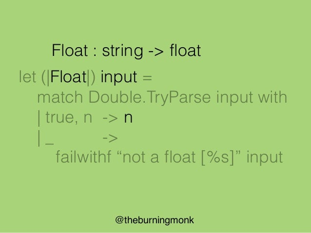 @theburningmonk let (|Float|_|) input = match Double.TryParse input with | true, n -> Some n | _ -> None Float : string ->...