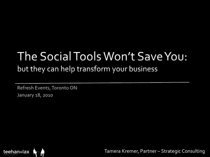 The Social Tools Won't Save You: but they can help transform your business<br />Refresh Events, Toronto ON<br />January 18...