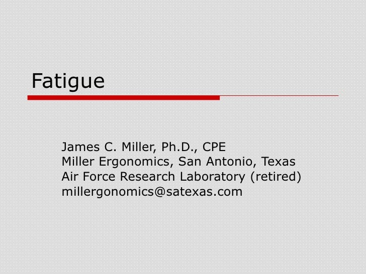 Fatigue James C. Miller, Ph.D., CPE Miller Ergonomics, San Antonio, Texas Air Force Research Laboratory (retired) [email_a...