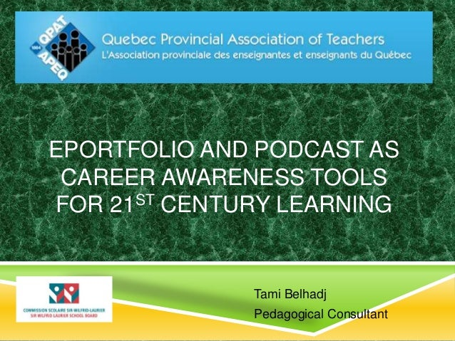 EPORTFOLIO AND PODCAST AS  CAREER AWARENESS TOOLS  FOR 21ST CENTURY LEARNING  Tami Belhadj  Pedagogical Consultant