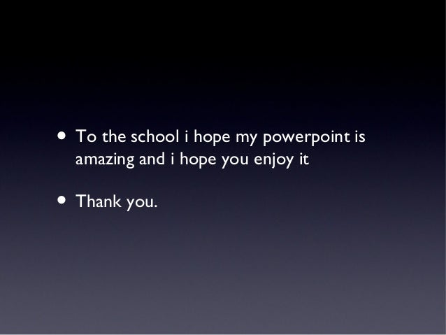 • To the school i hope my powerpoint is amazing and i hope you enjoy it • Thank you.