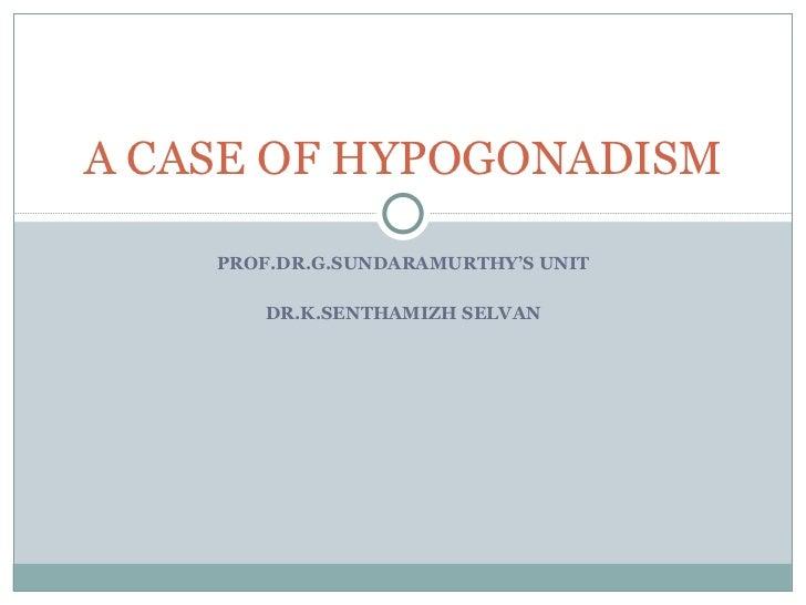 PROF.DR.G.SUNDARAMURTHY'S UNIT DR.K.SENTHAMIZH SELVAN A CASE OF HYPOGONADISM