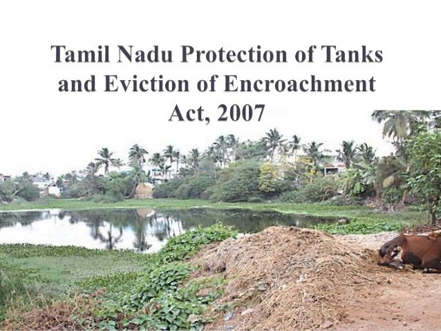  'Tamil Nadu Protection of Tanks and Eviction of Encroachment Act, 2007 (Tamil Nadu Act 8 of 2007)' was enacted with a vi...