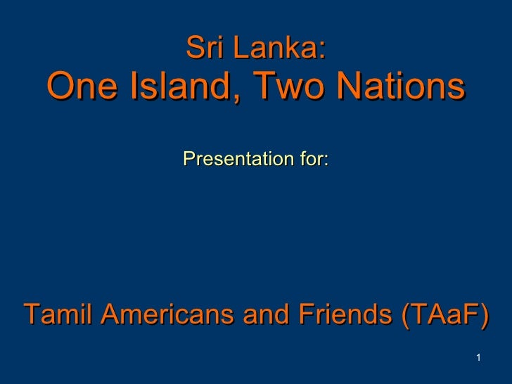 Sri Lanka: One Island, Two Nations Presentation for: Tamil Americans and Friends (TAaF)