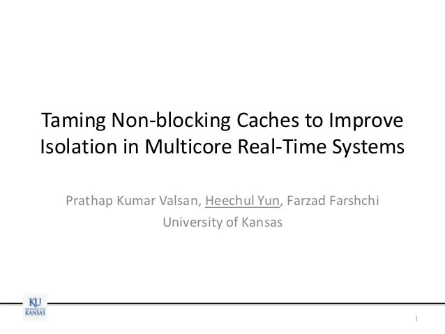 Taming Non-blocking Caches to Improve Isolation in Multicore Real-Time Systems Prathap Kumar Valsan, Heechul Yun, Farzad F...