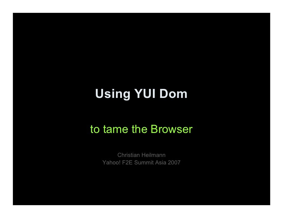 Using YUI Dom  to tame the Browser         Christian Heilmann   Yahoo! F2E Summit Asia 2007