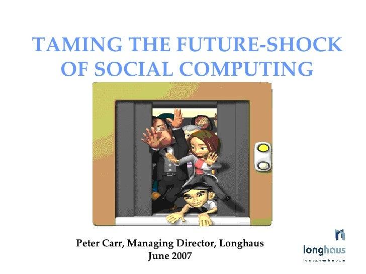 TAMING THE FUTURE-SHOCK OF SOCIAL COMPUTING   Peter Carr, Managing Director, Longhaus June 2007